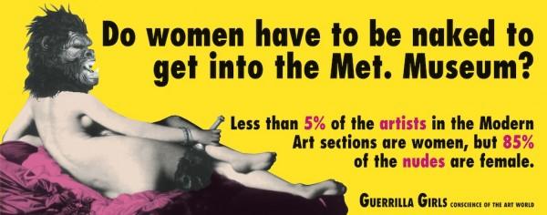 Cartel de Guerrilla Girls: ¿Tienen que estar desnudas las mujeres para entrar en el Met Museum? Menos del 5% de los artistas en las secciones de Arte Moderno son mujeres, pero el 85% de los desnudos son femeninos. http://www.guerrillagirls.com/posters/nakedthroughtheages.shtml