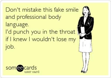 No confundas mi sonrisa falsa y mi lenguaje corporal profesiona. Te golparía en la garganta si no fuera porque sé que perdería mi trabajo. SOMEECARDS