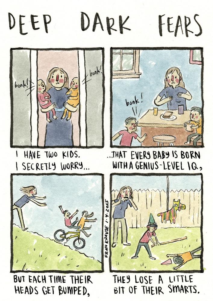 """""""Tengo dos niños. Me preocupa en secreto que cada bebé nazca con un cociente intelectual de genio, pero que cada vez que se den un golpe en la cabeza pierdan un poco de su inteligencia"""" - 'Deep Dark Fears' - Fran Krause"""