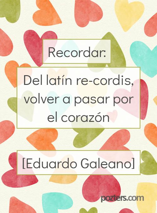 Recordar: del latín re-cordis, volver a pasar por el corazón [Eduardo Galeano]